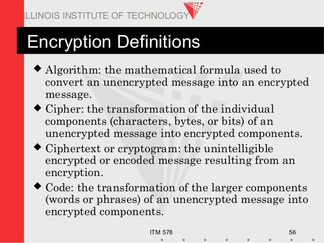 ITM 578 56 ILLINOIS INSTITUTE OF TECHNOLOGY Encryption Definitions  Algorithm: the mathematical formula used to convert a...