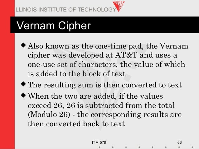 ITM 578 63 ILLINOIS INSTITUTE OF TECHNOLOGY Vernam Cipher  Also known as the one-time pad, the Vernam cipher was develope...