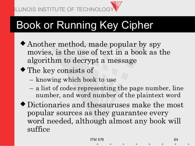 ITM 578 64 ILLINOIS INSTITUTE OF TECHNOLOGY Book or Running Key Cipher  Another method, made popular by spy movies, is th...