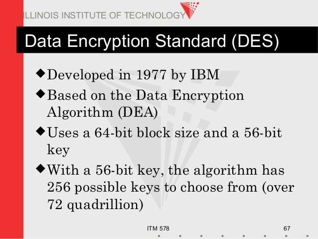 ITM 578 67 ILLINOIS INSTITUTE OF TECHNOLOGY Data Encryption Standard (DES) Developed in 1977 by IBM Based on the Data En...