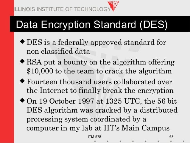 ITM 578 68 ILLINOIS INSTITUTE OF TECHNOLOGY Data Encryption Standard (DES)  DES is a federally approved standard for non ...