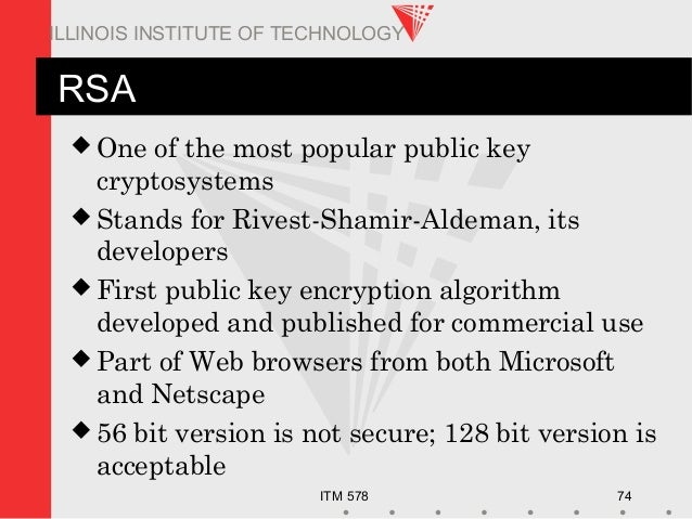 ITM 578 74 ILLINOIS INSTITUTE OF TECHNOLOGY RSA  One of the most popular public key cryptosystems  Stands for Rivest-Sha...