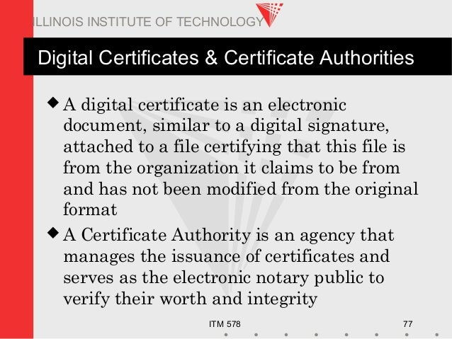 ITM 578 77 ILLINOIS INSTITUTE OF TECHNOLOGY Digital Certificates & Certificate Authorities  A digital certificate is an e...