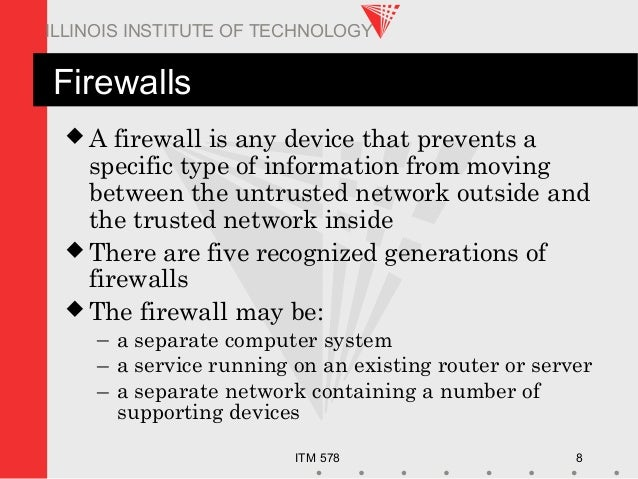 ITM 578 8 ILLINOIS INSTITUTE OF TECHNOLOGY Firewalls  A firewall is any device that prevents a specific type of informati...