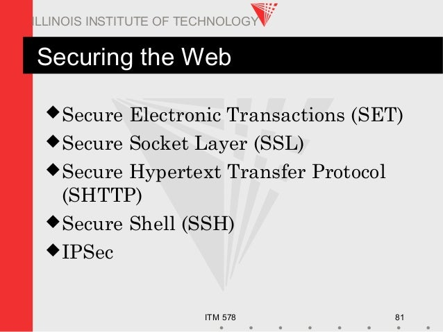 ITM 578 81 ILLINOIS INSTITUTE OF TECHNOLOGY Securing the Web Secure Electronic Transactions (SET) Secure Socket Layer (S...