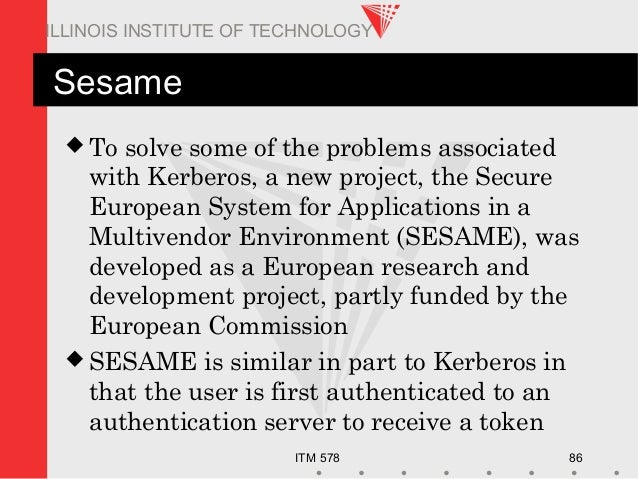 ITM 578 86 ILLINOIS INSTITUTE OF TECHNOLOGY Sesame  To solve some of the problems associated with Kerberos, a new project...