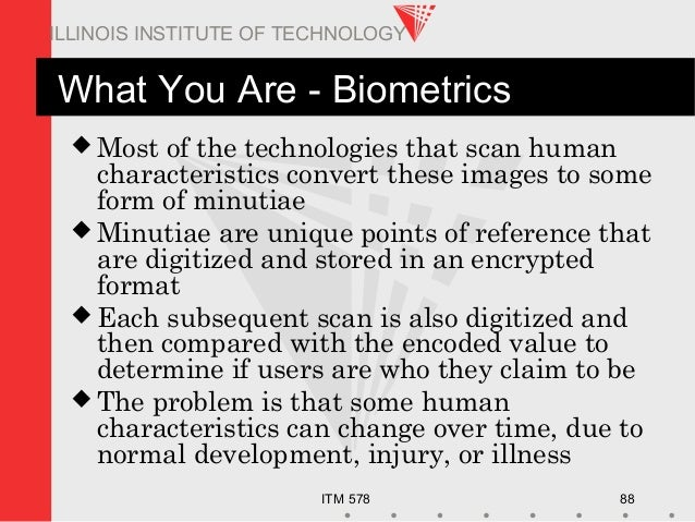 ITM 578 88 ILLINOIS INSTITUTE OF TECHNOLOGY What You Are - Biometrics  Most of the technologies that scan human character...