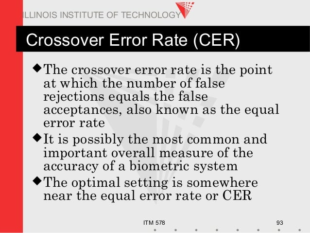 ITM 578 93 ILLINOIS INSTITUTE OF TECHNOLOGY Crossover Error Rate (CER) The crossover error rate is the point at which the...