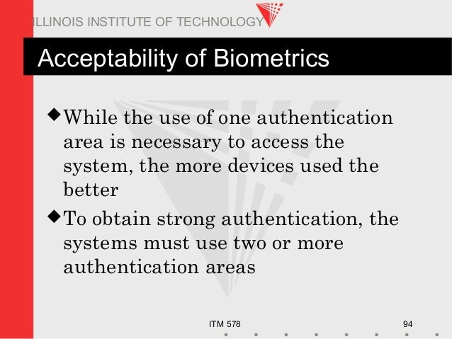 ITM 578 94 ILLINOIS INSTITUTE OF TECHNOLOGY Acceptability of Biometrics While the use of one authentication area is neces...