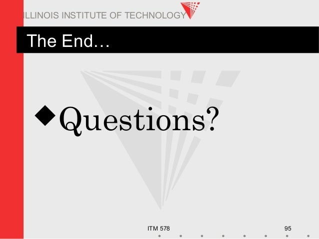 ITM 578 95 ILLINOIS INSTITUTE OF TECHNOLOGY The End… Questions?