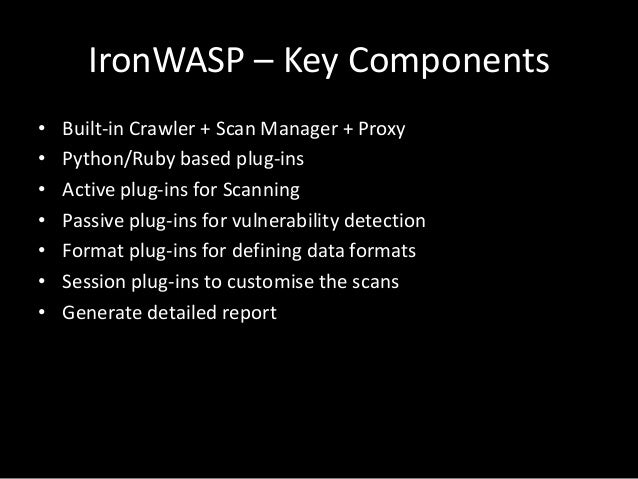 IronWASP – Key Components • Built-in Crawler + Scan Manager + Proxy • Python/Ruby based plug-ins • Active plug-ins for Sca...