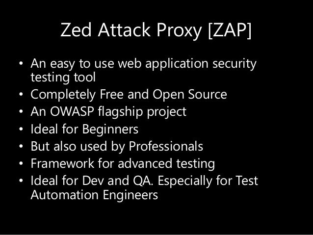 Zed Attack Proxy [ZAP] • An easy to use web application security testing tool • Completely Free and Open Source • An OWASP...