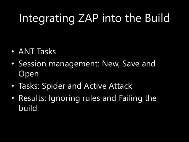 Integrating ZAP into the Build • ANT Tasks • Session management: New, Save and Open • Tasks: Spider and Active Attack • Re...