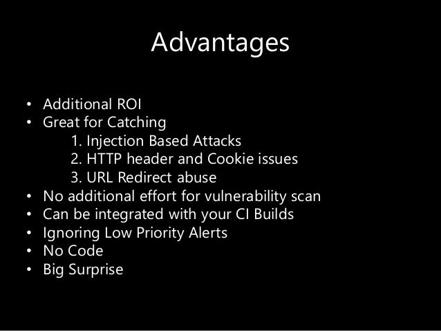 Advantages • Additional ROI • Great for Catching 1. Injection Based Attacks 2. HTTP header and Cookie issues 3. URL Redire...