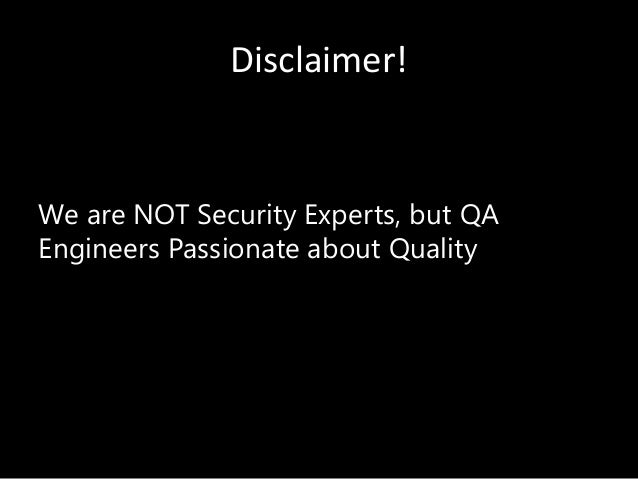 Disclaimer! We are NOT Security Experts, but QA Engineers Passionate about Quality