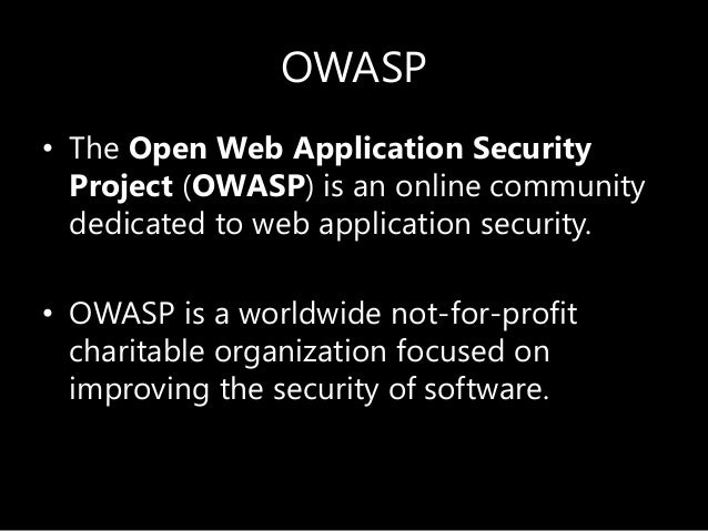 OWASP • The Open Web Application Security Project (OWASP) is an online community dedicated to web application security. • ...