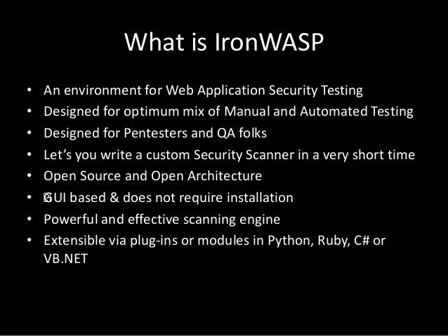 What is IronWASP • An environment for Web Application Security Testing • Designed for optimum mix of Manual and Automated ...