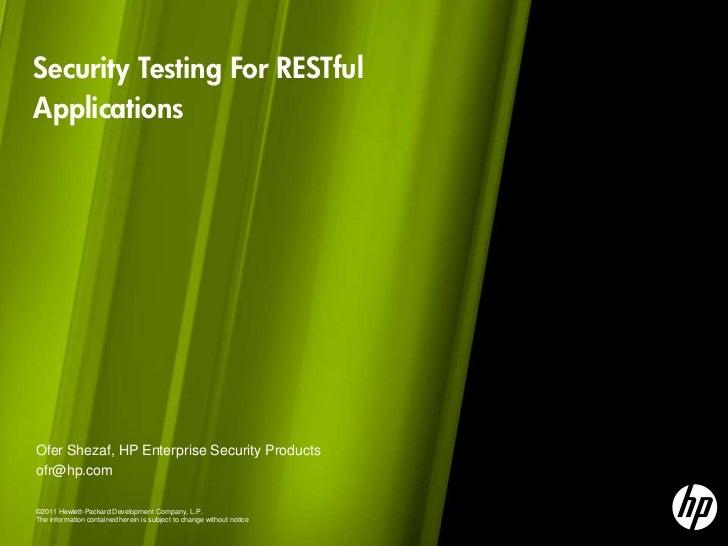 Security Testing For RESTfulApplicationsOfer Shezaf, HP Enterprise Security Productsofr@hp.com©2011 Hewlett-Packard Develo...