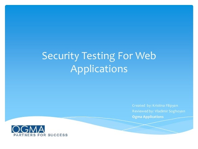 Security Testing For Web Applications  Created by: Kristina Filipyan Reviewed by: Vladimir Soghoyan Ogma Applications