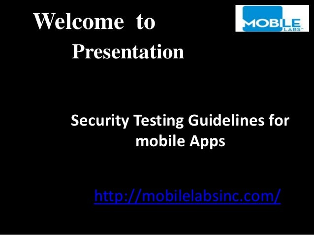 Security Testing Guidelines for mobile Apps Welcome to Presentation http://mobilelabsinc.com/