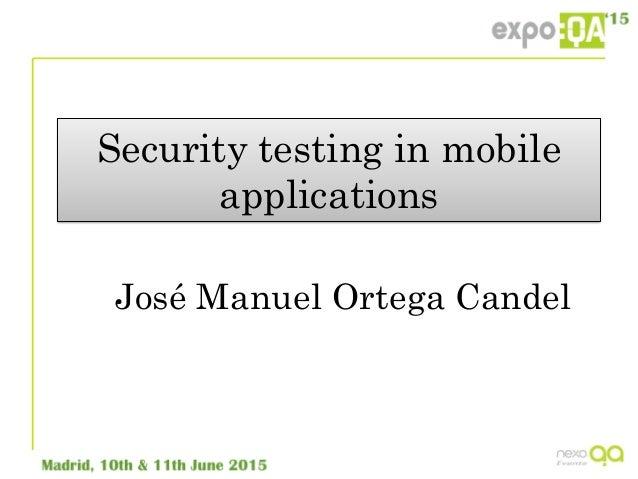 Security testing in mobile applications José Manuel Ortega Candel