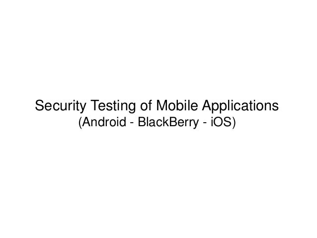 Security Testing of Mobile Applications (Android - BlackBerry - iOS)