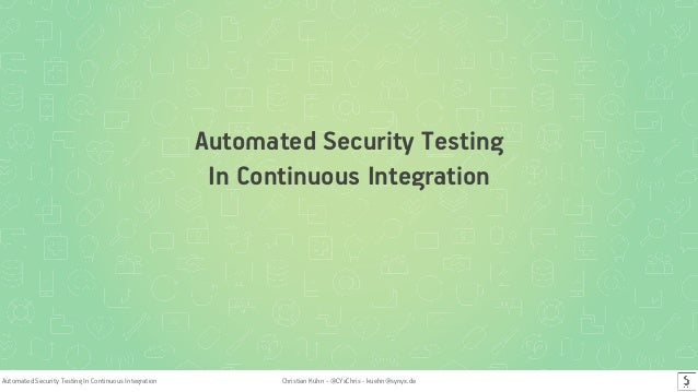 Automated Security Testing In Continuous Integration Christian Kühn - @CYxChris - kuehn@synyx.de Automated Security Testin...