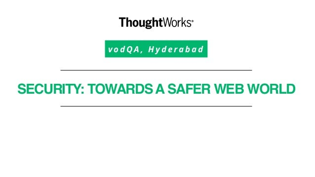 v o d Q A , H y d e r a b a d SECURITY: TOWARDSASAFER WEB WORLD