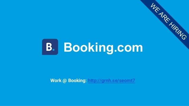Booking.com W E AR E H IR IN G Work @ Booking: http://grnh.se/seomt7