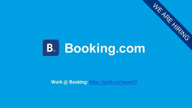 Booking.com W E AR E H IR IN G Work @ Booking: http://grnh.se/seomt7