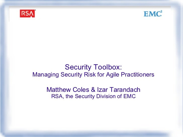 Security Toolbox: Managing Security Risk for Agile Practitioners Matthew Coles & Izar Tarandach RSA, the Security Division...