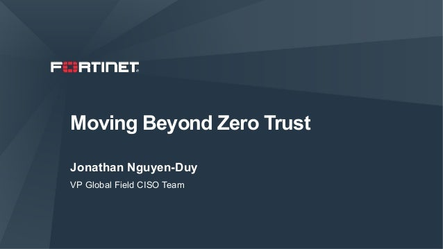 Moving Beyond Zero Trust Jonathan Nguyen-Duy VP Global Field CISO Team