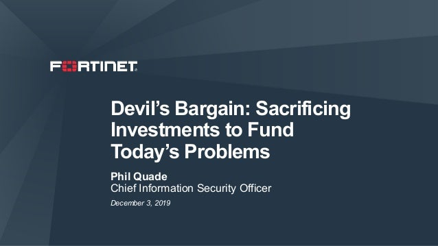 Devil's Bargain: Sacrificing Investments to Fund Today's Problems Phil Quade Chief Information Security Officer December 3...