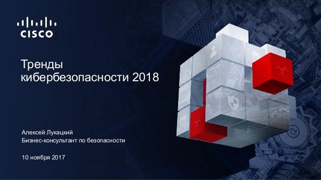 10 ноября 2017 Бизнес-консультант по безопасности Тренды кибербезопасности 2018 Алексей Лукацкий