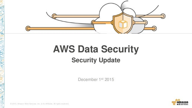 © 2015, Amazon Web Services, Inc. or its Affiliates. All rights reserved. December 1st 2015 AWS Data Security Security Upd...