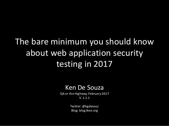 The bare minimum you should know about web application security testing in 2017 Ken De Souza QA or the Highway, February 2...