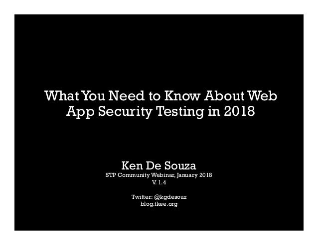 WhatYou Need to Know About Web App Security Testing in 2018 Ken De Souza STP Community Webinar, January 2018 V. 1.4 Twitte...