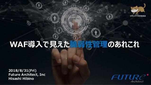 1 WAF導入で見えた脆弱性管理のあれこれ 2018/8/31(Fri) Future Architect, Inc Hisashi Hibino セキュリティ共有勉強会