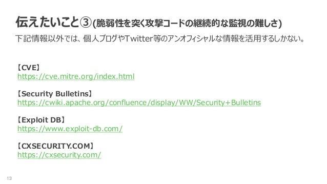 13 伝えたいこと③(脆弱性を突く攻撃コードの継続的な監視の難しさ) 下記情報以外では、個人ブログやTwitter等のアンオフィシャルな情報を活用するしかない。 【CVE】 https://cve.mitre.org/index.html 【S...