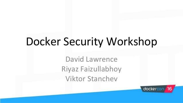 Docker Security Workshop David Lawrence Riyaz Faizullabhoy Viktor Stanchev