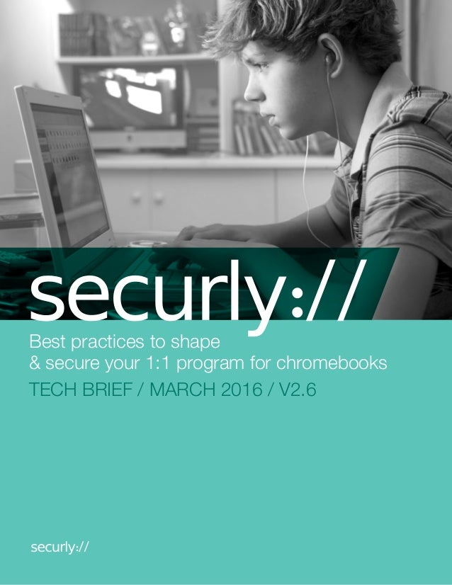 Best practices to shape & secure your 1:1 program for chromebooks TECH BRIEF / MARCH 2016 / V2.6
