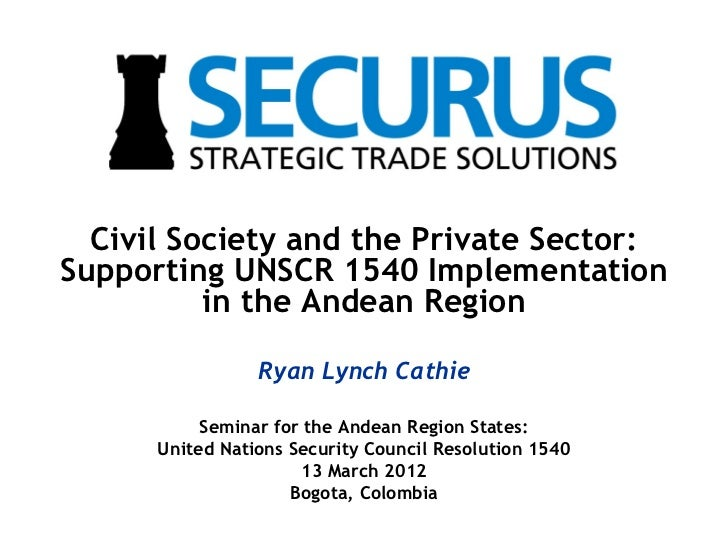 Civil Society and the Private Sector:Supporting UNSCR 1540 Implementation          in the Andean Region                 Ry...