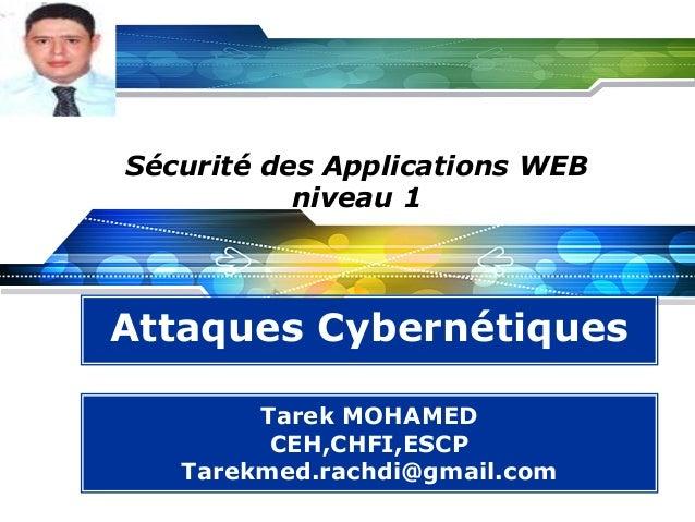 LOGO  Sécurité des Applications WEB niveau 1  Attaques Cybernétiques Tarek MOHAMED CEH,CHFI,ESCP Tarekmed.rachdi@gmail.com