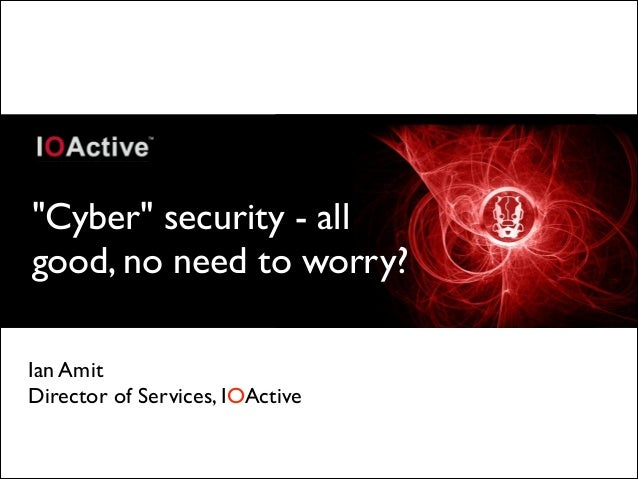"""""""Cyber"""" security - all good, no need to worry? Ian Amit  Director of Services, IOActive"""