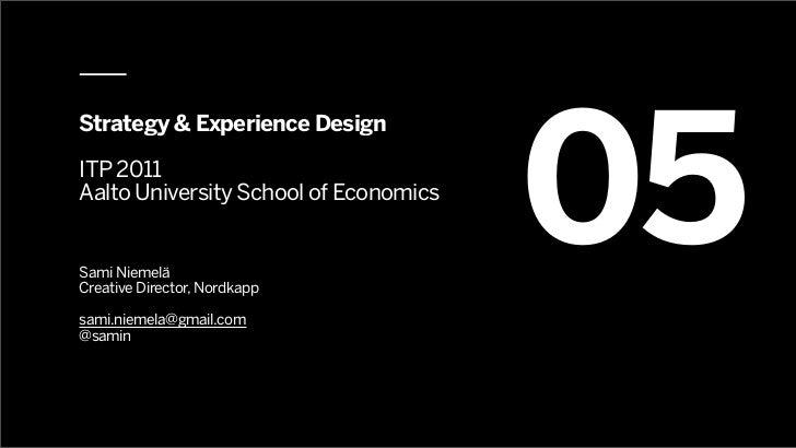 05Strategy & Experience DesignITP 2011Aalto University School of EconomicsSami NiemeläCreative Director, Nordkappsami.niem...