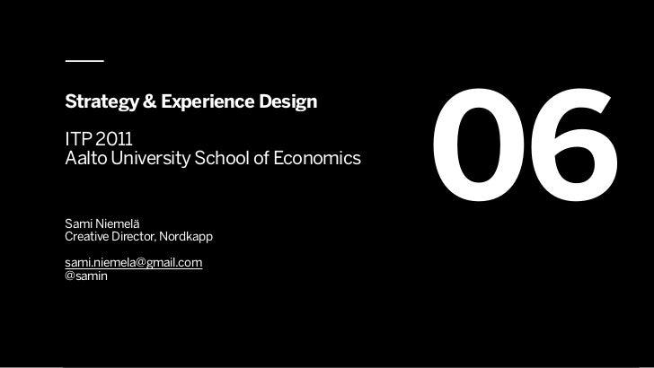 06Strategy & Experience DesignITP 2011Aalto University School of EconomicsSami NiemeläCreative Director, Nordkappsami.niem...