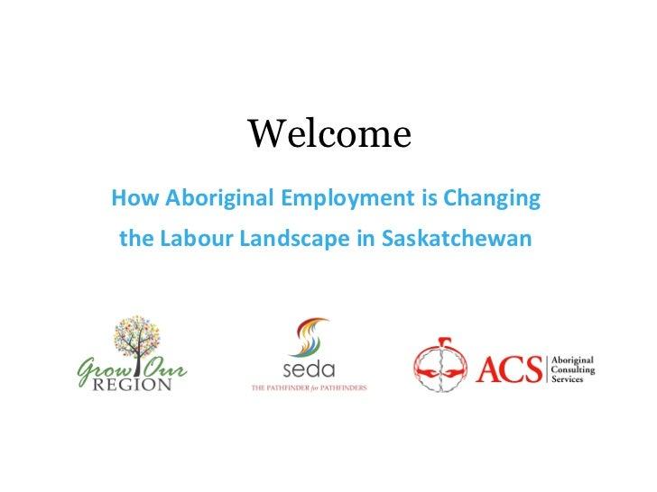 WelcomeHow Aboriginal Employment is Changingthe Labour Landscape in Saskatchewan
