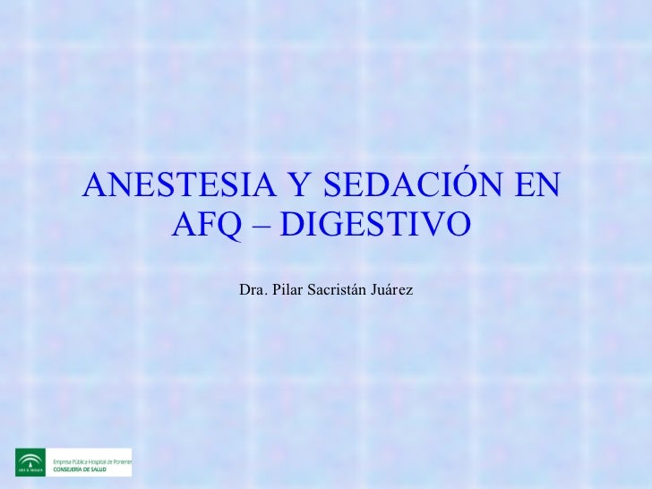 ANESTESIA Y SEDACIÓN EN  AFQ – DIGESTIVO  Dra. Pilar Sacristán Juárez