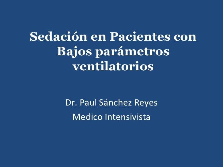 Sedación en Pacientes con    Bajos parámetros      ventilatorios     Dr. Paul Sánchez Reyes      Medico Intensivista