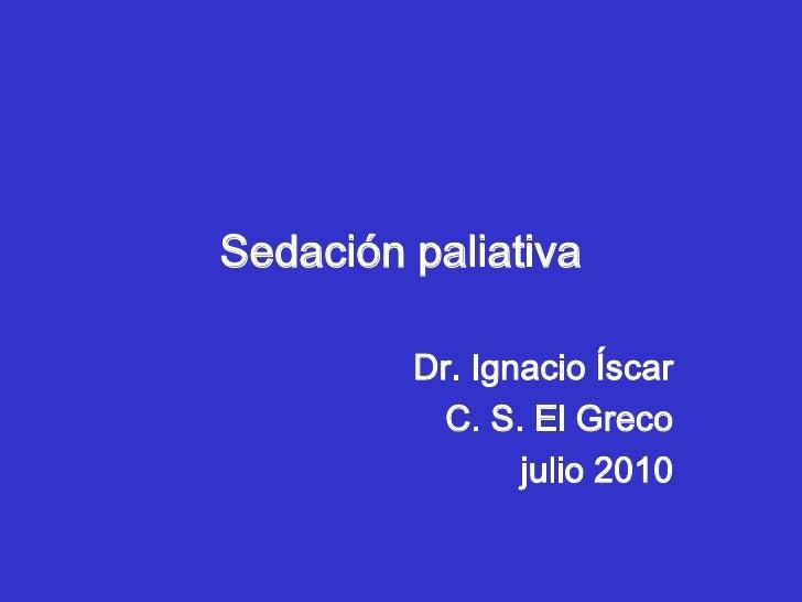 Sedación paliativa<br />Dr. Ignacio Íscar<br />C. S. El Greco<br />julio 2010<br />